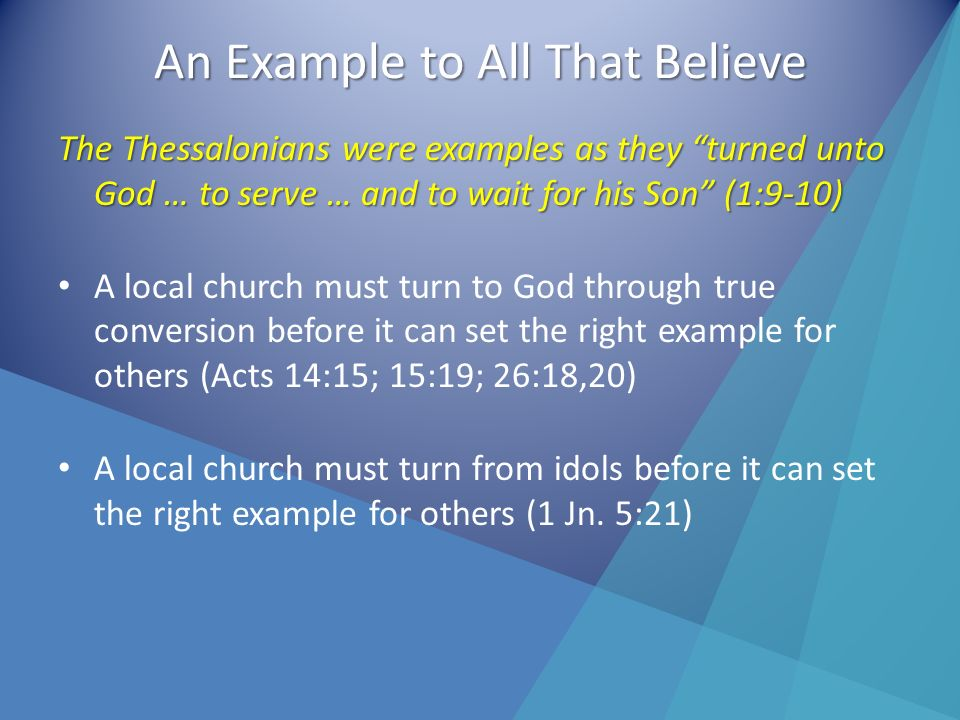 An Example to All That Believe The Thessalonians were examples as they turned unto God … to serve … and to wait for his Son (1:9-10) A local church must turn to God through true conversion before it can set the right example for others (Acts 14:15; 15:19; 26:18,20) A local church must turn from idols before it can set the right example for others (1 Jn.