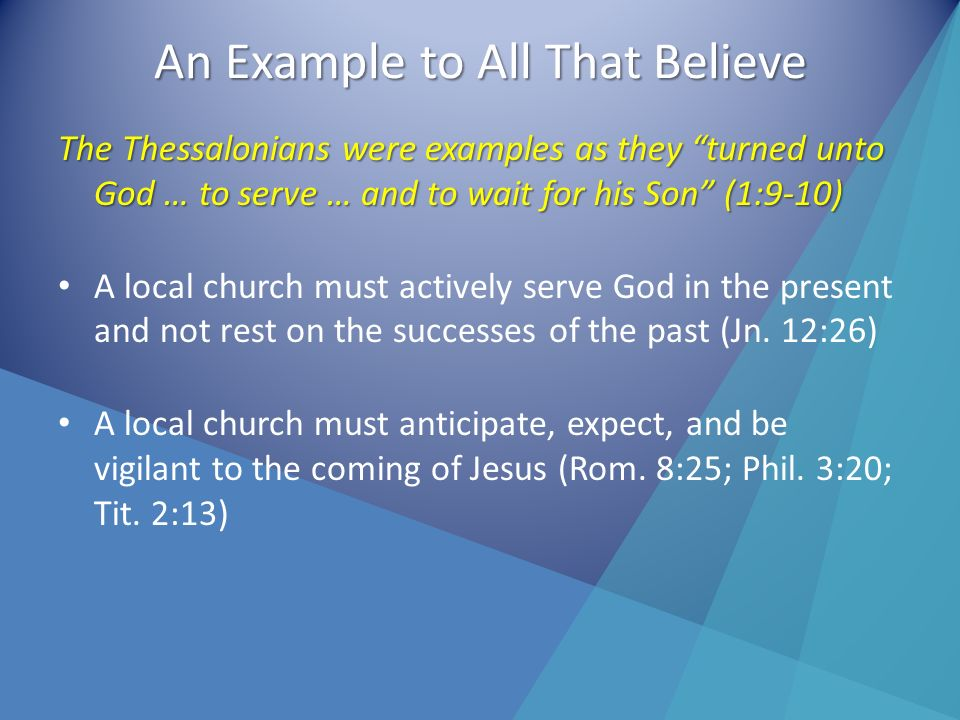 An Example to All That Believe The Thessalonians were examples as they turned unto God … to serve … and to wait for his Son (1:9-10) A local church must actively serve God in the present and not rest on the successes of the past (Jn.