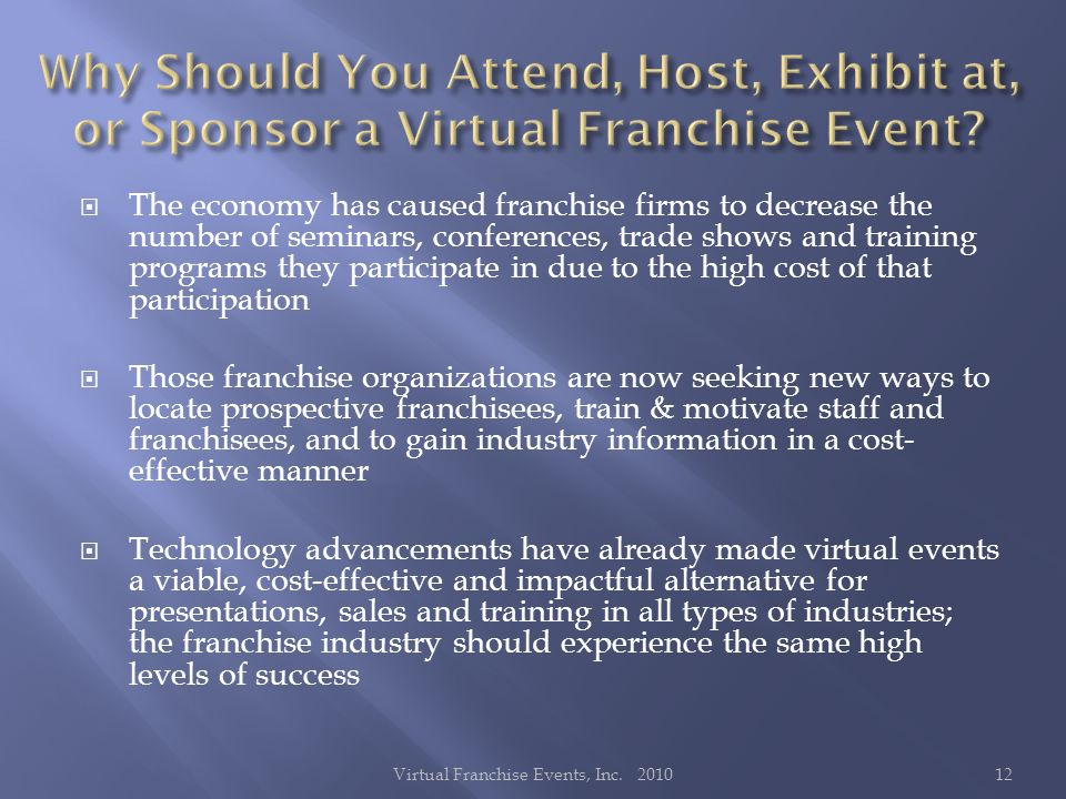 The economy has caused franchise firms to decrease the number of seminars, conferences, trade shows and training programs they participate in due to the high cost of that participation Those franchise organizations are now seeking new ways to locate prospective franchisees, train & motivate staff and franchisees, and to gain industry information in a cost- effective manner Technology advancements have already made virtual events a viable, cost-effective and impactful alternative for presentations, sales and training in all types of industries; the franchise industry should experience the same high levels of success 12Virtual Franchise Events, Inc.