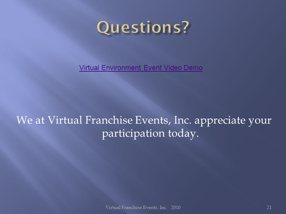 We at Virtual Franchise Events, Inc. appreciate your participation today. 21Virtual Franchise Events, Inc. 2010 Virtual Environment Event Video Demo