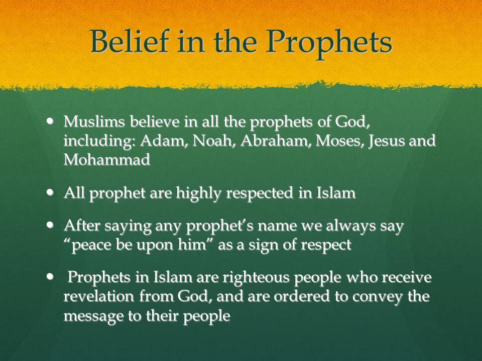 Belief in the Prophets Muslims believe in all the prophets of God, including: Adam, Noah, Abraham, Moses, Jesus and Mohammad Muslims believe in all th