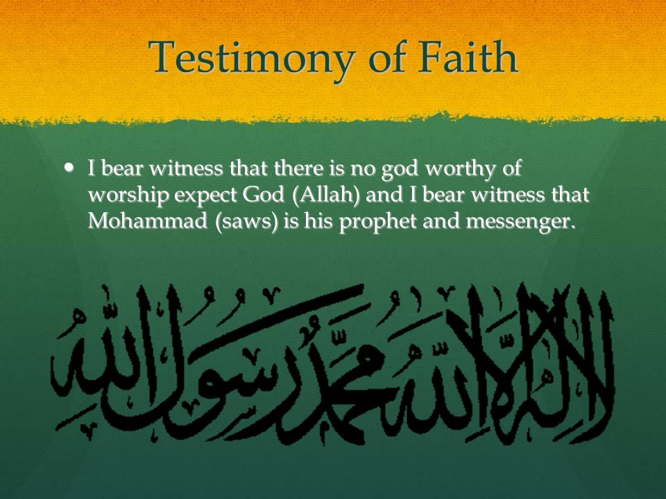 Testimony of Faith I bear witness that there is no god worthy of worship expect God (Allah) and I bear witness that Mohammad (saws) is his prophet and