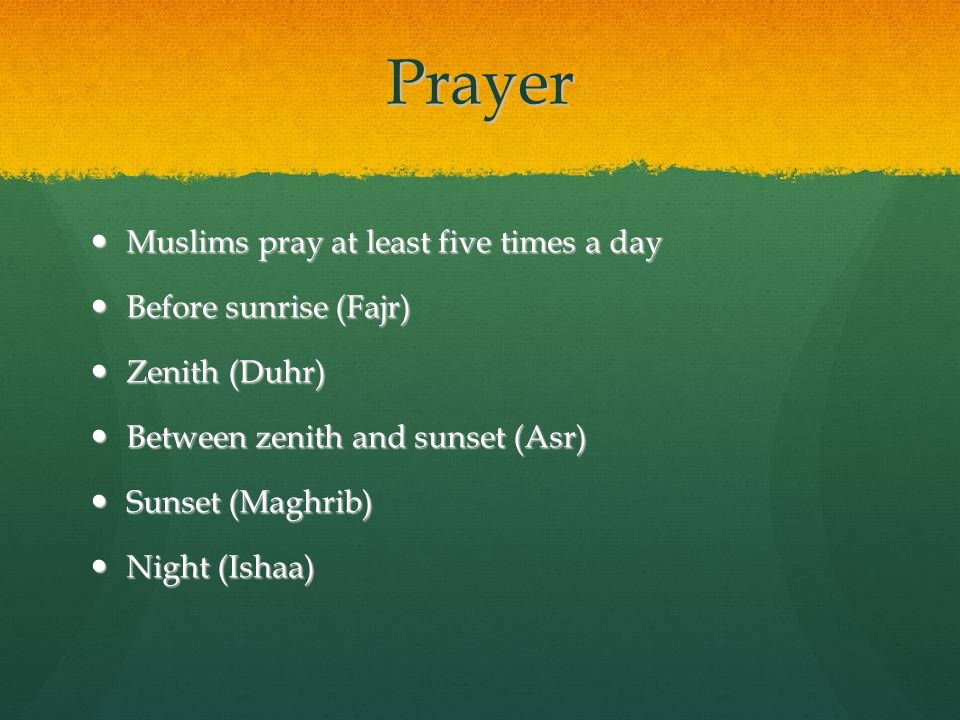 Prayer Muslims pray at least five times a day Muslims pray at least five times a day Before sunrise (Fajr) Before sunrise (Fajr) Zenith (Duhr) Zenith
