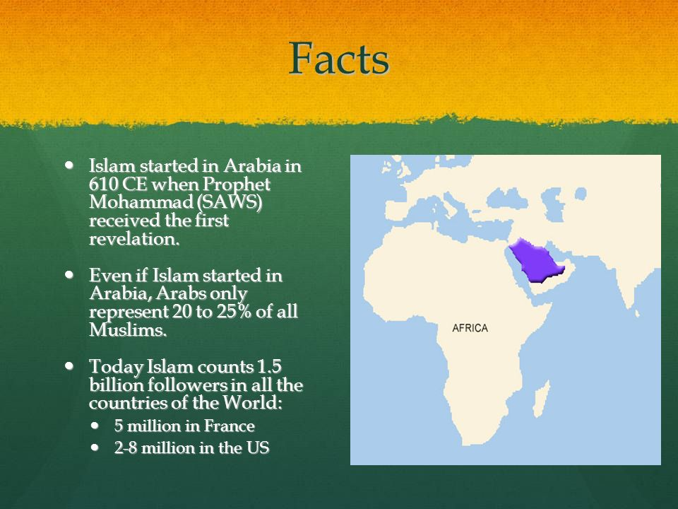 Facts Islam started in Arabia in 610 CE when Prophet Mohammad (SAWS) received the first revelation. Islam started in Arabia in 610 CE when Prophet Moh