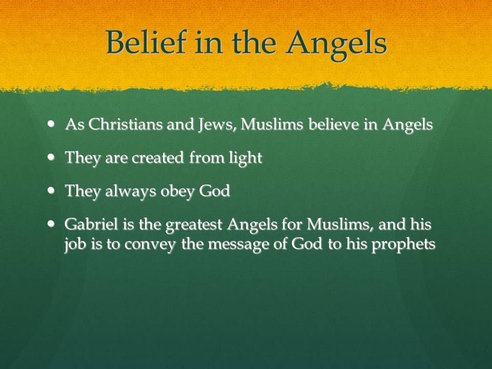 Belief in the Angels As Christians and Jews, Muslims believe in Angels As Christians and Jews, Muslims believe in Angels They are created from light T