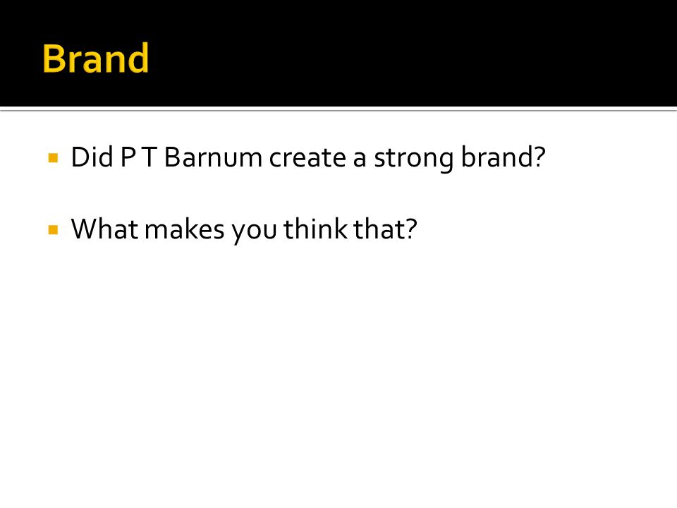 Did P T Barnum create a strong brand? What makes you think that?