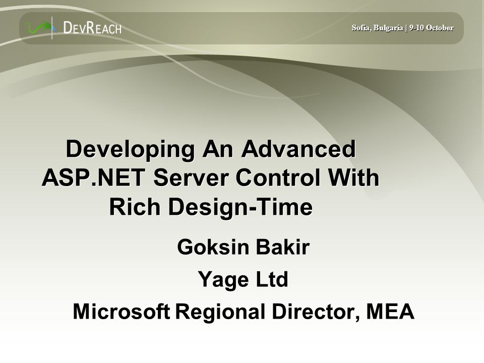 Sofia, Bulgaria | 9-10 October Developing An Advanced ASP.NET Server Control With Rich Design-Time Goksin Bakir Yage Ltd Microsoft Regional Director, MEA Goksin Bakir Yage Ltd Microsoft Regional Director, MEA