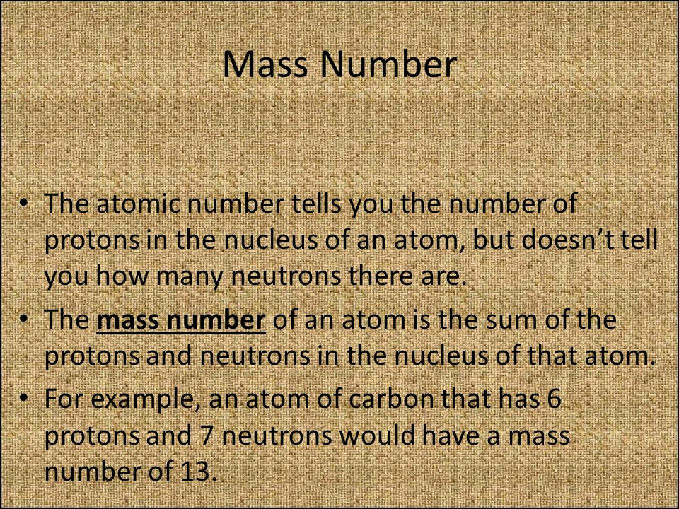Mass Number The atomic number tells you the number of protons in the nucleus of an atom, but doesnt tell you how many neutrons there are. The mass num