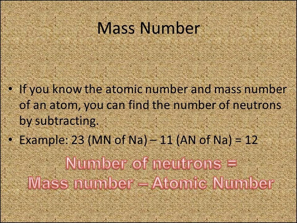 Mass Number If you know the atomic number and mass number of an atom, you can find the number of neutrons by subtracting. Example: 23 (MN of Na) – 11