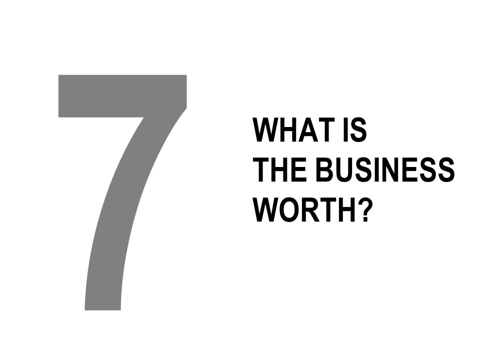 WHAT IS THE BUSINESS WORTH? 7