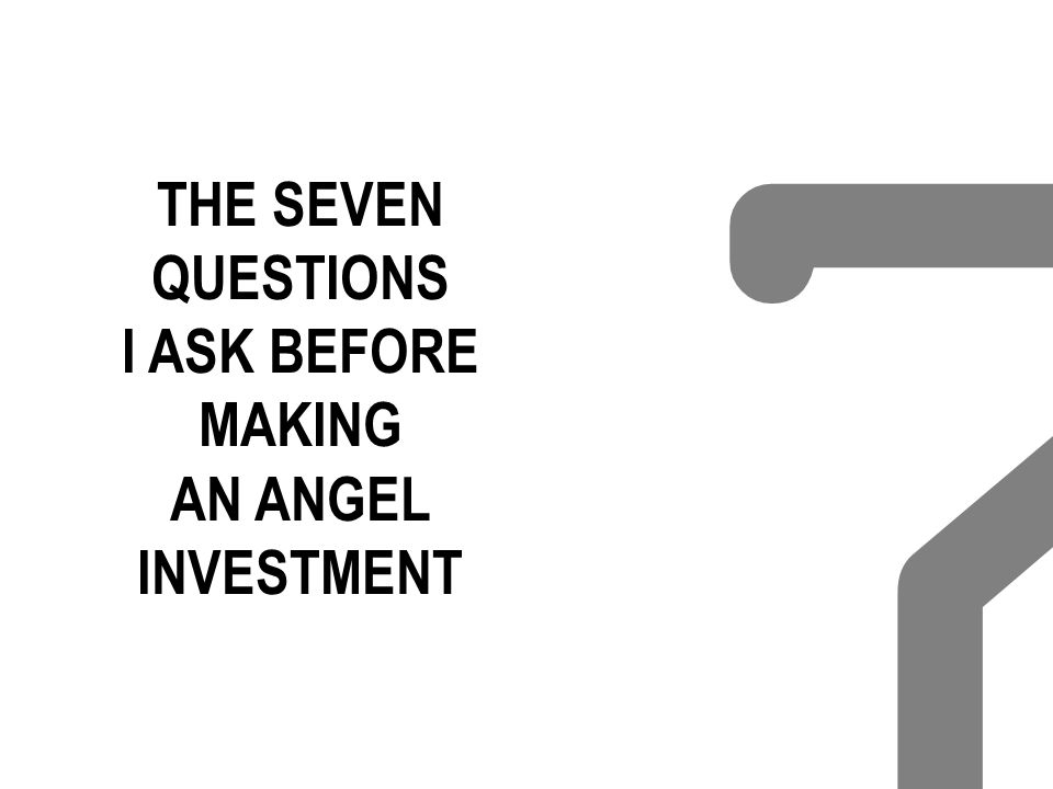 THE SEVEN QUESTIONS I ASK BEFORE MAKING AN ANGEL INVESTMENT 7