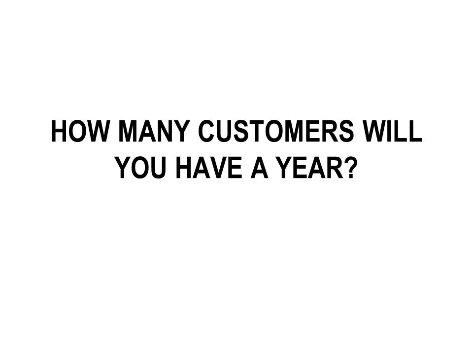 HOW MANY CUSTOMERS WILL YOU HAVE A YEAR?