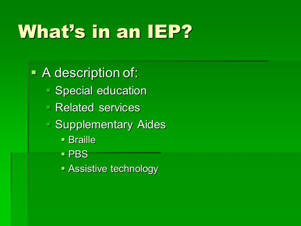 Whats in an IEP? A description of: A description of: Special education Special education Related services Related services Supplementary Aides Supplem