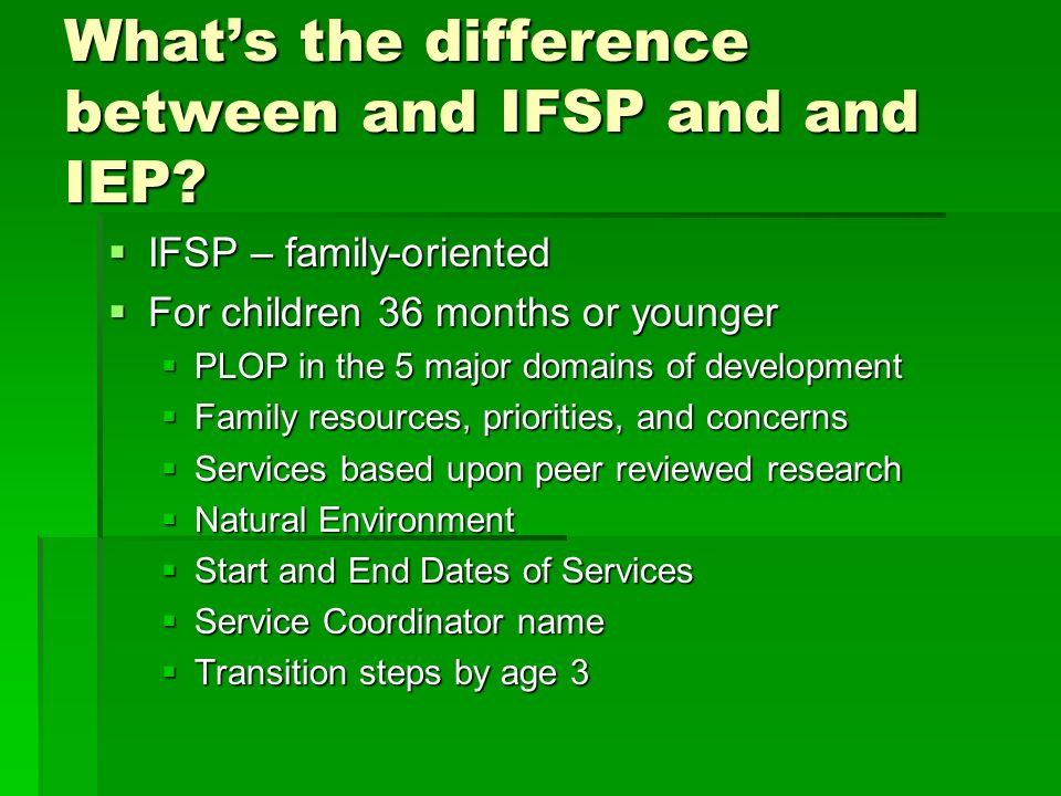 Whats the difference between and IFSP and and IEP? IFSP – family-oriented IFSP – family-oriented For children 36 months or younger For children 36 mon
