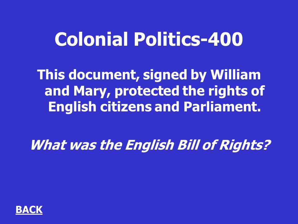 Colonial Politics-400 This document, signed by William and Mary, protected the rights of English citizens and Parliament.