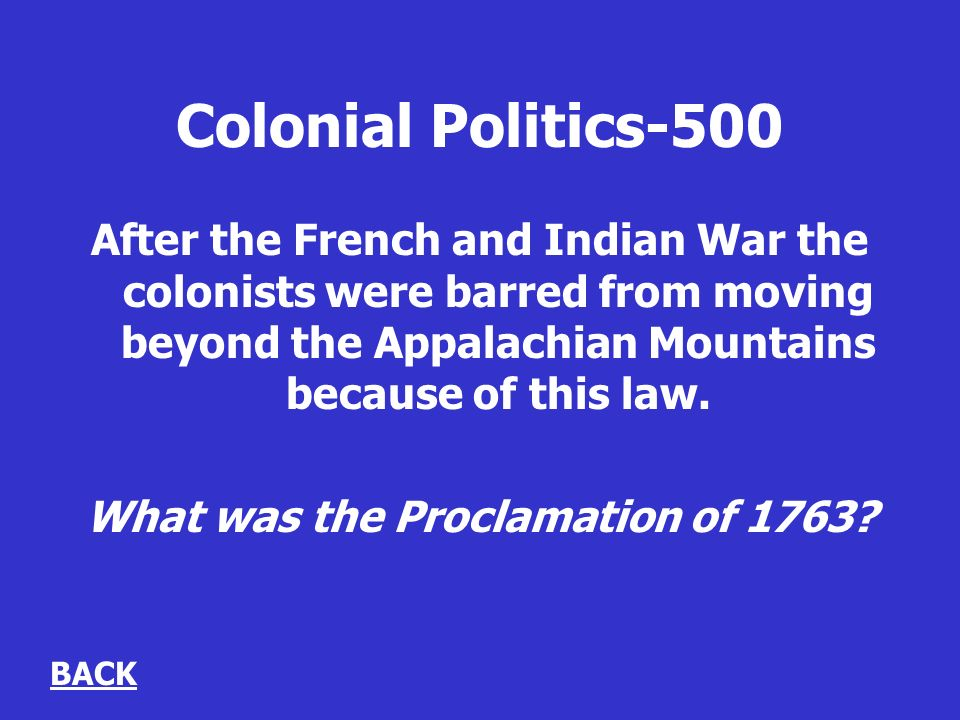 Colonial Politics-500 After the French and Indian War the colonists were barred from moving beyond the Appalachian Mountains because of this law.