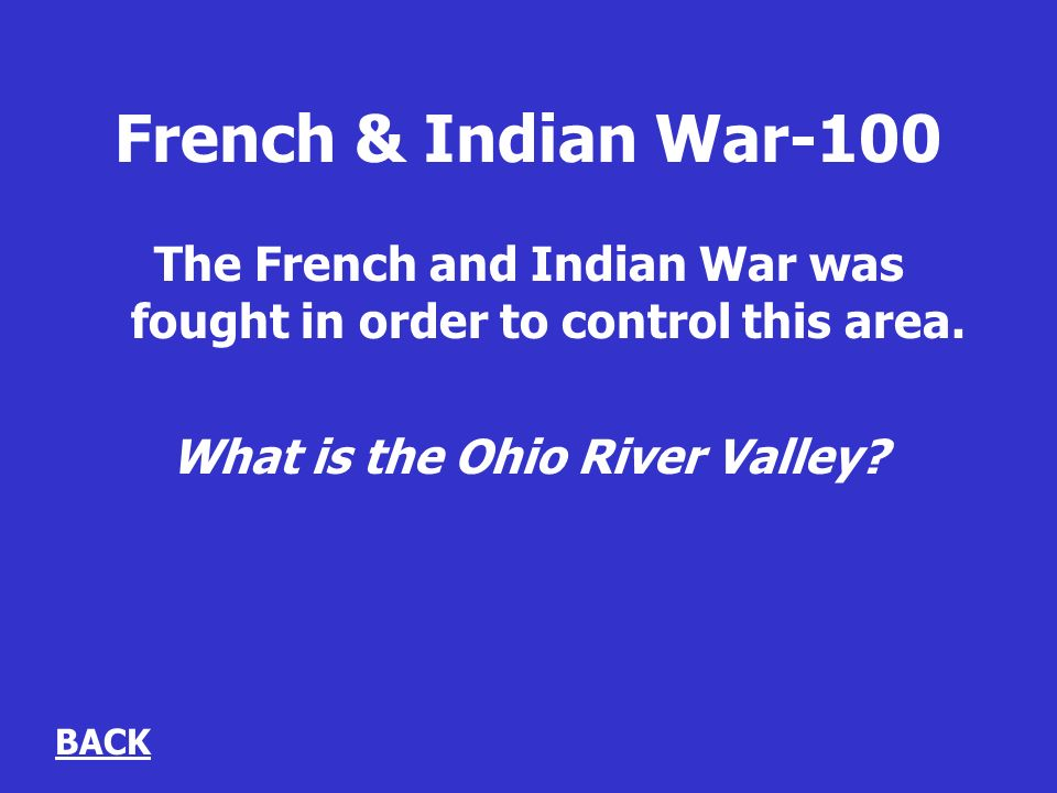French & Indian War-100 The French and Indian War was fought in order to control this area.