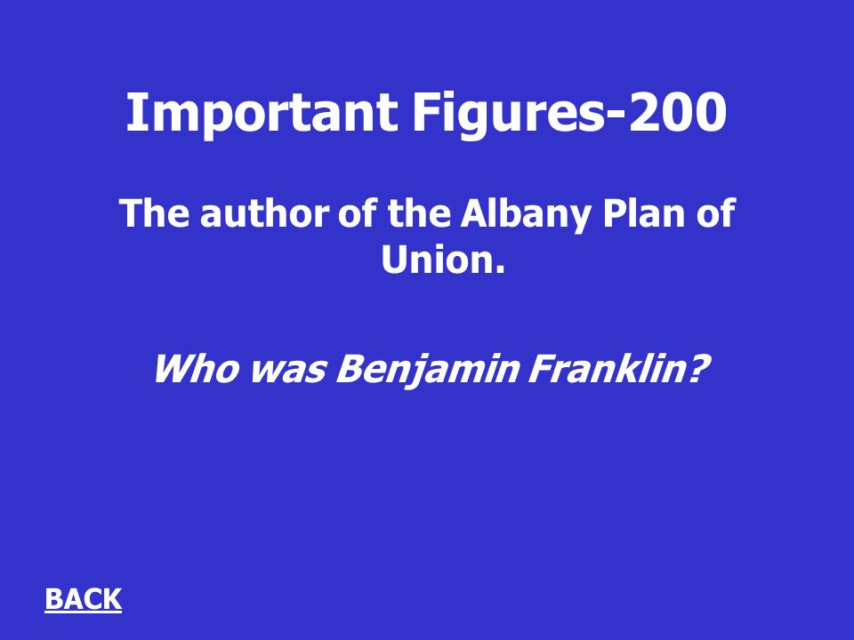 Important Figures-200 The author of the Albany Plan of Union. Who was Benjamin Franklin BACK