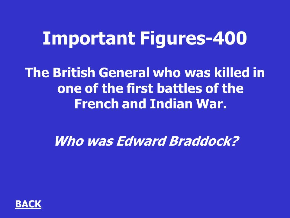 Important Figures-400 The British General who was killed in one of the first battles of the French and Indian War.