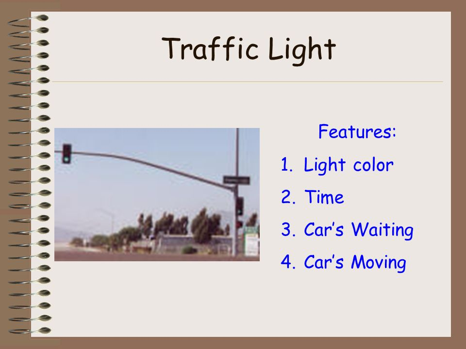 Traffic Light Features: 1.Light color 2.Time 3.Cars Waiting 4.Cars Moving