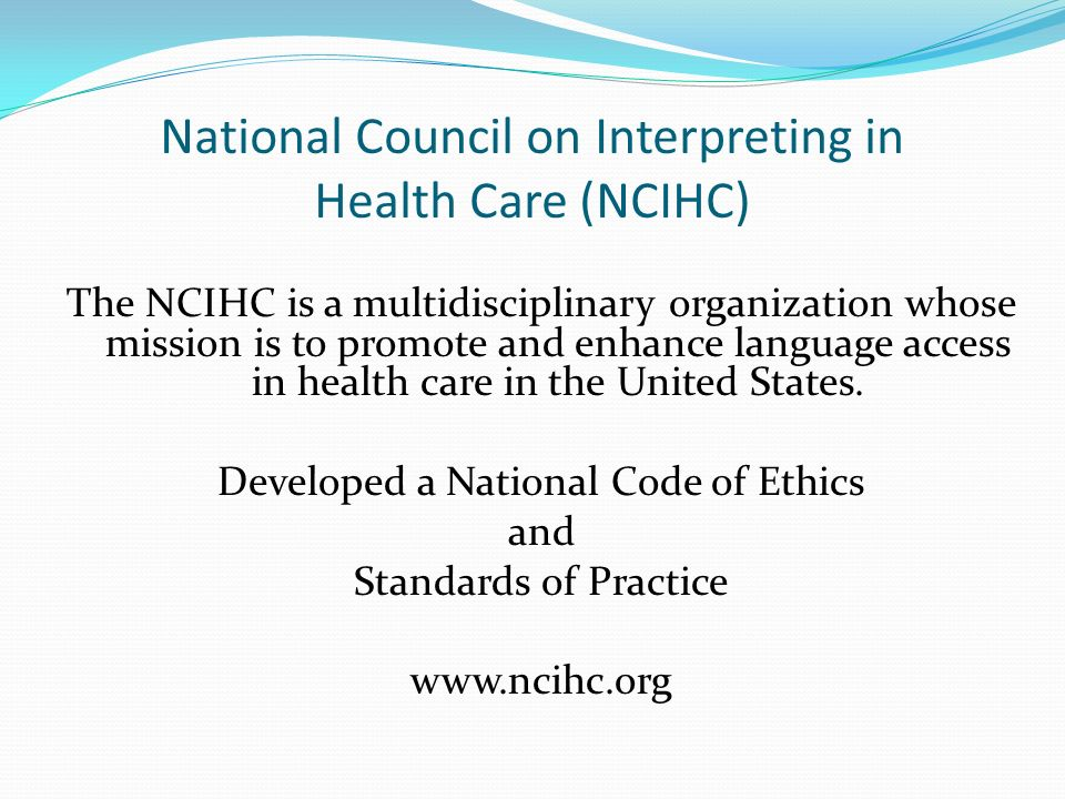 National Council on Interpreting in Health Care (NCIHC) The NCIHC is a multidisciplinary organization whose mission is to promote and enhance language