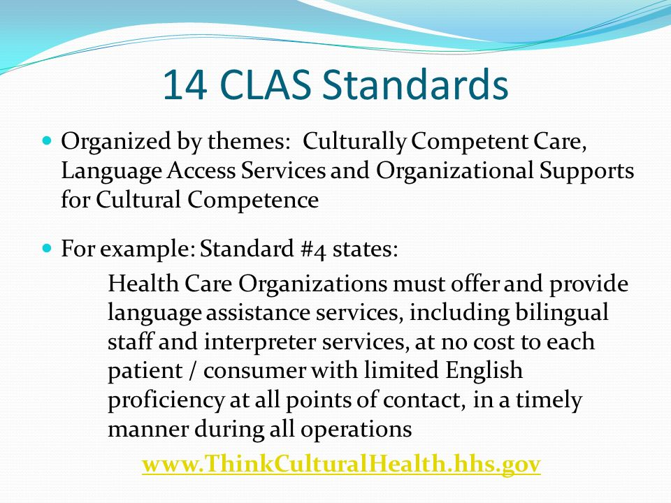 14 CLAS Standards Organized by themes: Culturally Competent Care, Language Access Services and Organizational Supports for Cultural Competence For exa