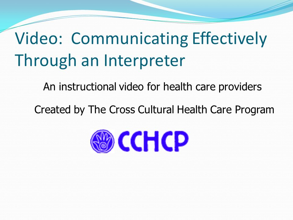 Video: Communicating Effectively Through an Interpreter An instructional video for health care providers Created by The Cross Cultural Health Care Pro
