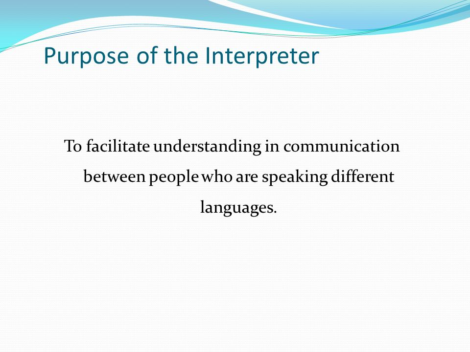 Purpose of the Interpreter To facilitate understanding in communication between people who are speaking different languages.
