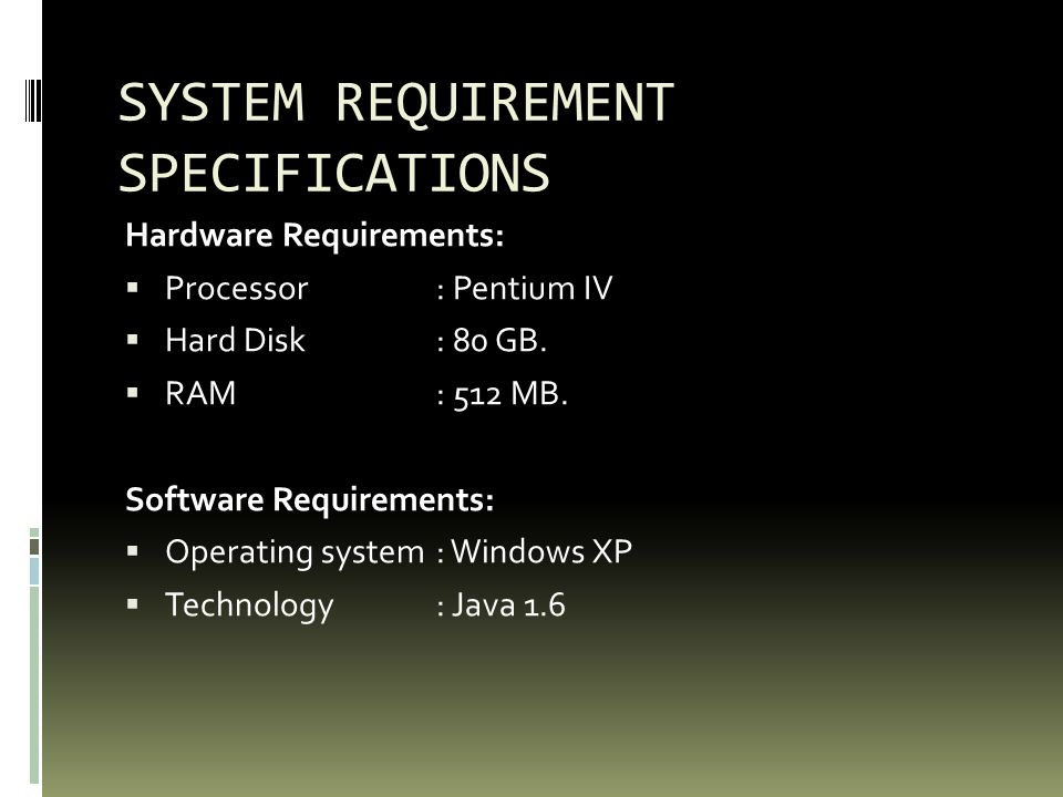 SYSTEM REQUIREMENT SPECIFICATIONS Hardware Requirements: Processor: Pentium IV Hard Disk: 80 GB.