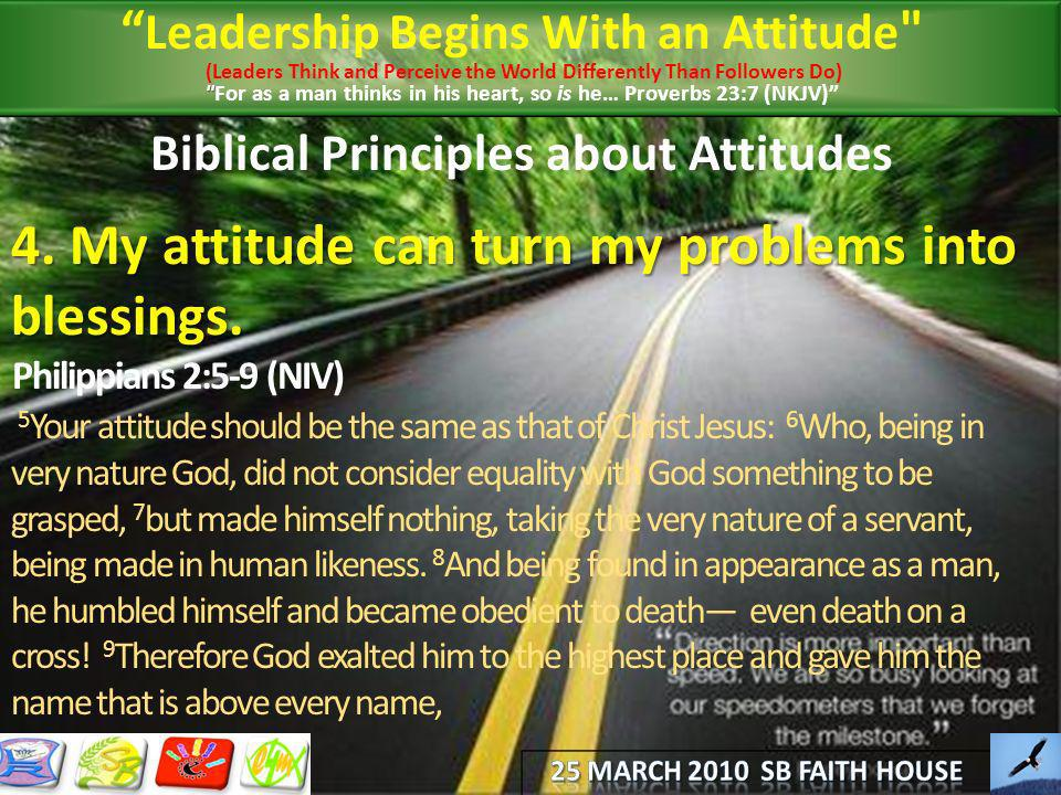 Biblical Principles about Attitudes 4. My attitude can turn my problems into blessings. Philippians 2:5-9 (NIV) 5 Your attitude should be the same as