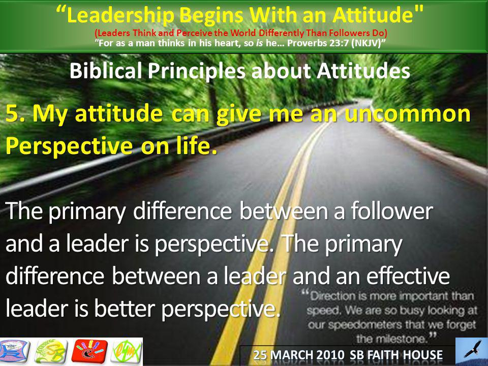 Biblical Principles about Attitudes 5. My attitude can give me an uncommon Perspective on life. The primary difference between a follower and a leader