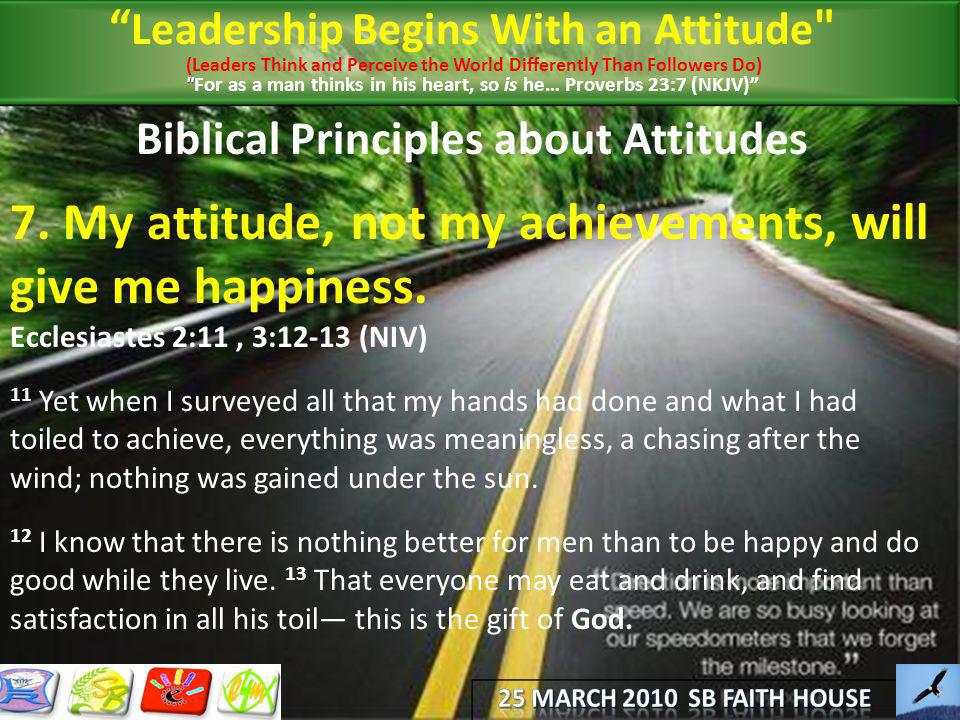 Biblical Principles about Attitudes 7. My attitude, not my achievements, will give me happiness. Ecclesiastes 2:11, 3:12-13 (NIV) 11 Yet when I survey