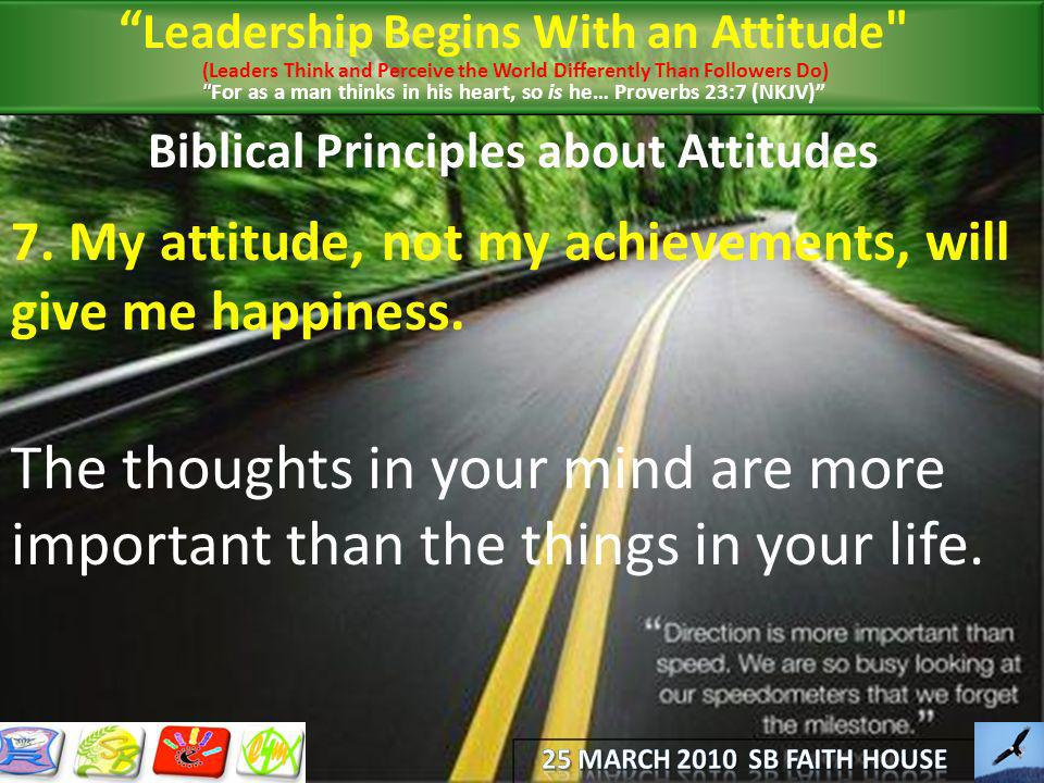 Biblical Principles about Attitudes 7. My attitude, not my achievements, will give me happiness. The thoughts in your mind are more important than the