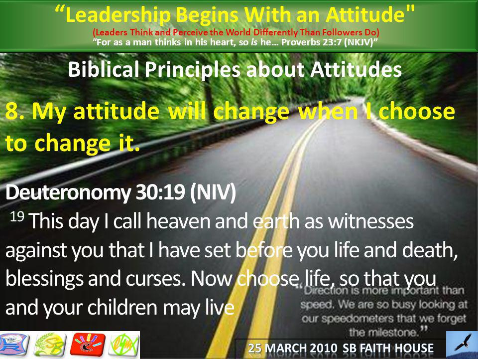 Biblical Principles about Attitudes 8. My attitude will change when I choose to change it. Deuteronomy 30:19 (NIV) 19 This day I call heaven and earth