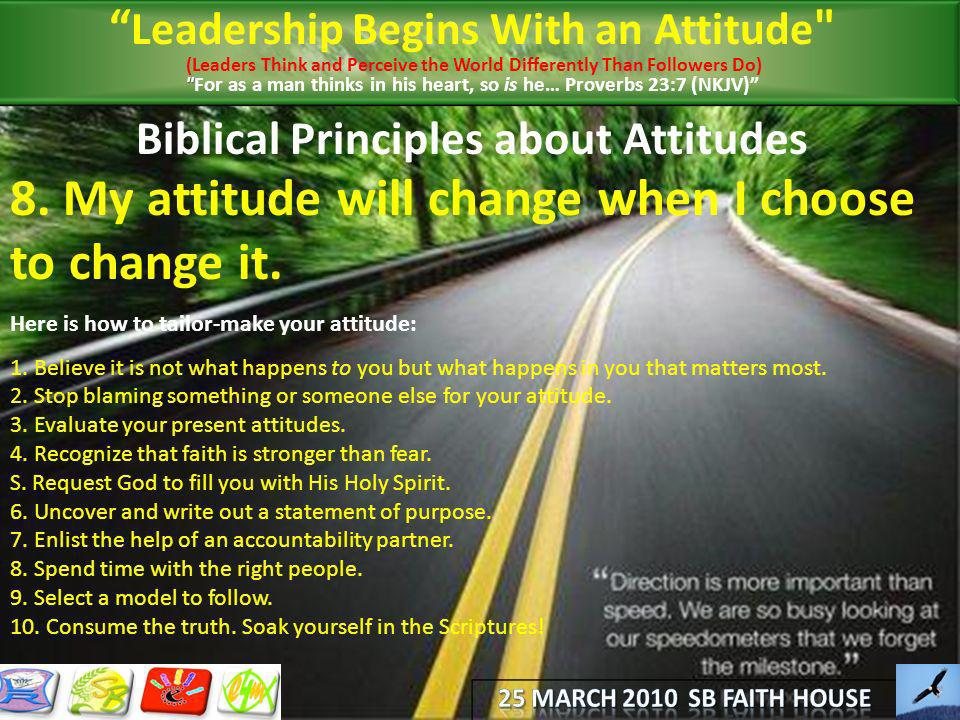 Biblical Principles about Attitudes 8. My attitude will change when I choose to change it. Here is how to tailor-make your attitude: 1. Believe it is