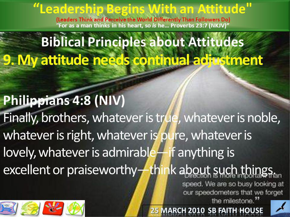 Biblical Principles about Attitudes 9. My attitude needs continual adjustment Philippians 4:8 (NIV) Finally, brothers, whatever is true, whatever is n