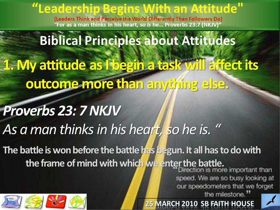Biblical Principles about Attitudes 1. My attitude as I begin a task will affect its outcome more than anything else. Proverbs 23: 7 NKJV As a man thi