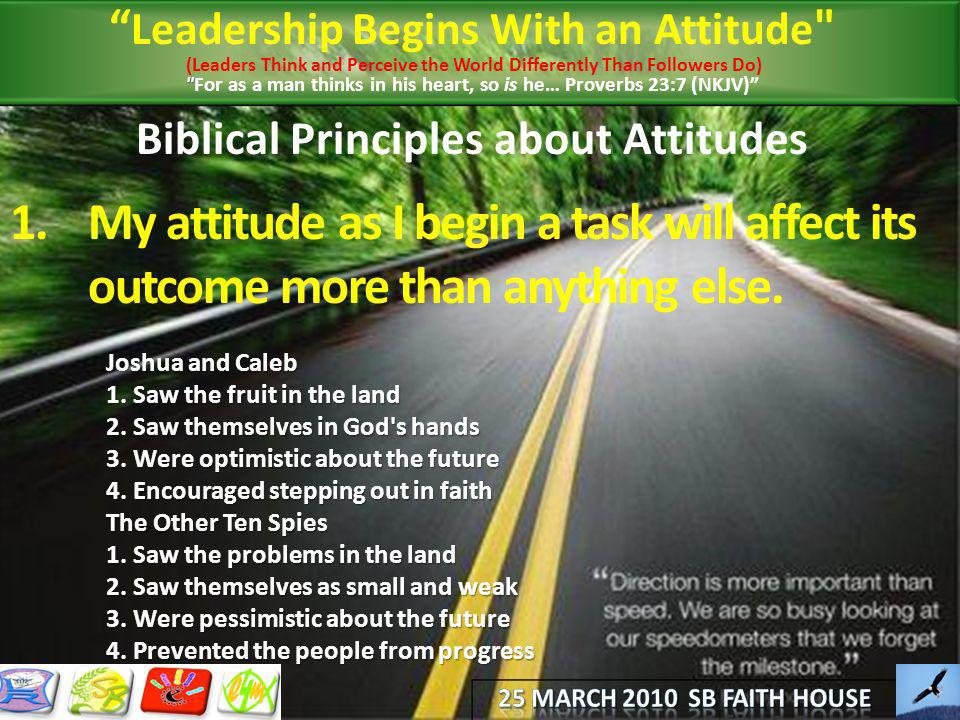 Biblical Principles about Attitudes 1.My attitude as I begin a task will affect its outcome more than anything else. Joshua and Caleb 1. Saw the fruit