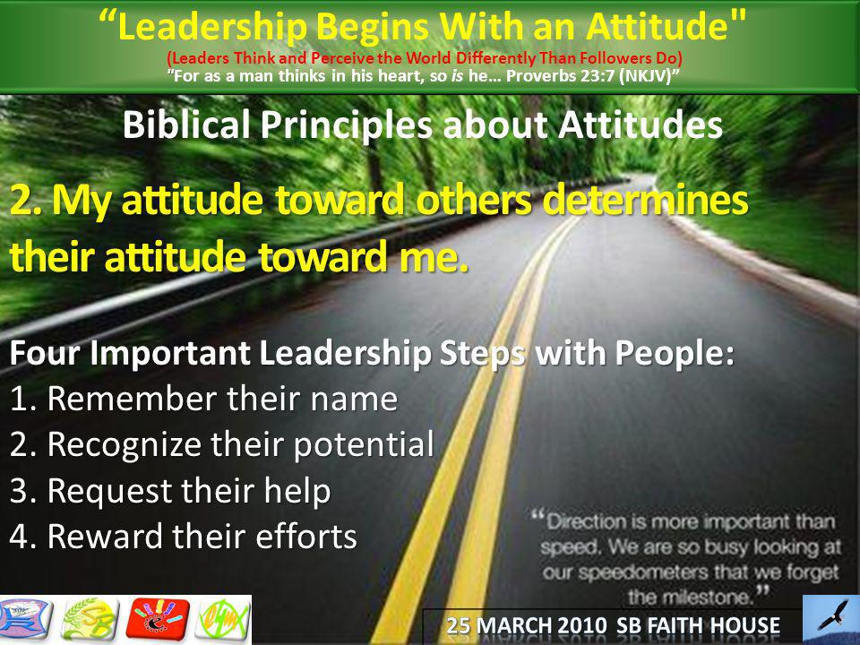 Biblical Principles about Attitudes 2. My attitude toward others determines their attitude toward me. Four Important Leadership Steps with People: 1.