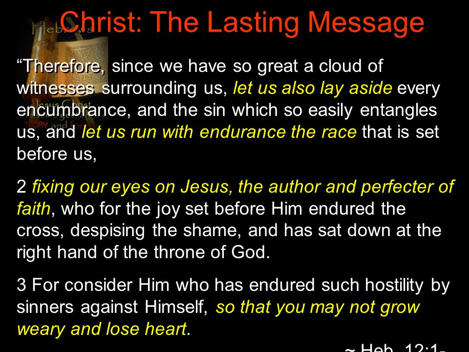 Christ: The Lasting Message Therefore, since we have so great a cloud of witnesses surrounding us, let us also lay aside every encumbrance, and the si