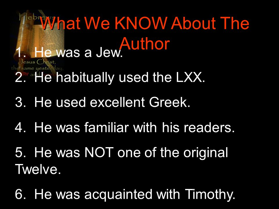 What We KNOW About The Author 1. He was a Jew. 2. He habitually used the LXX. 3. He used excellent Greek. 4. He was familiar with his readers. 5. He w