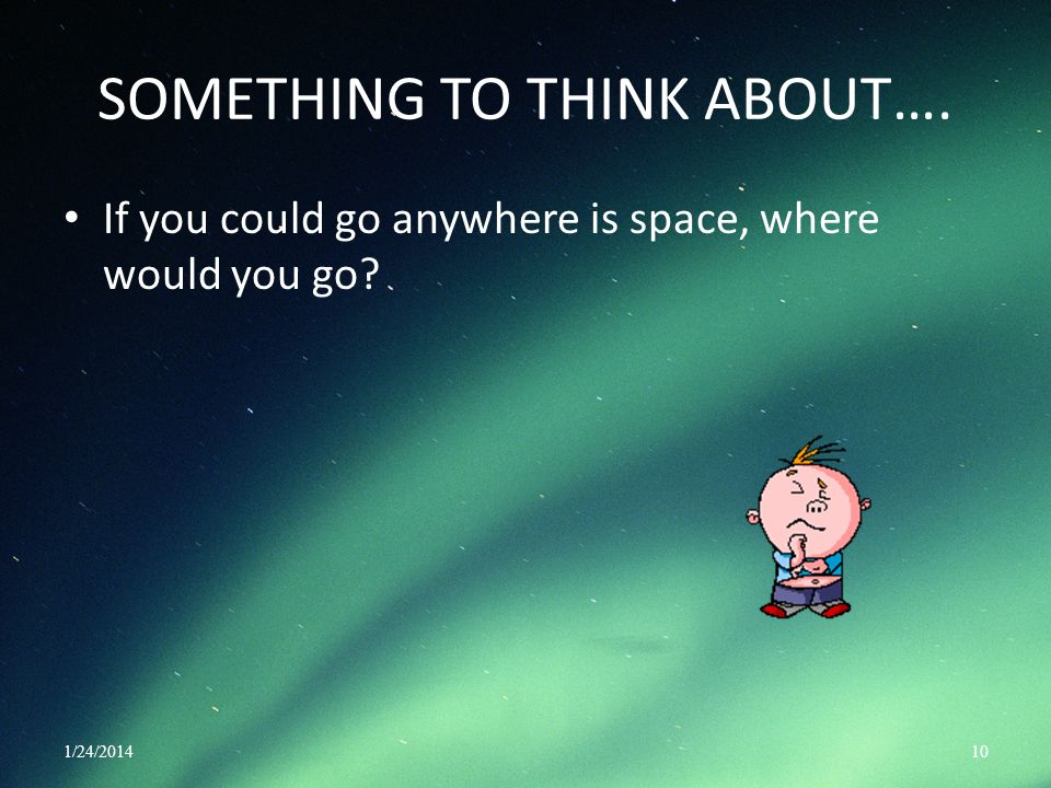 SOMETHING TO THINK ABOUT…. If you could go anywhere is space, where would you go? 1/24/201410