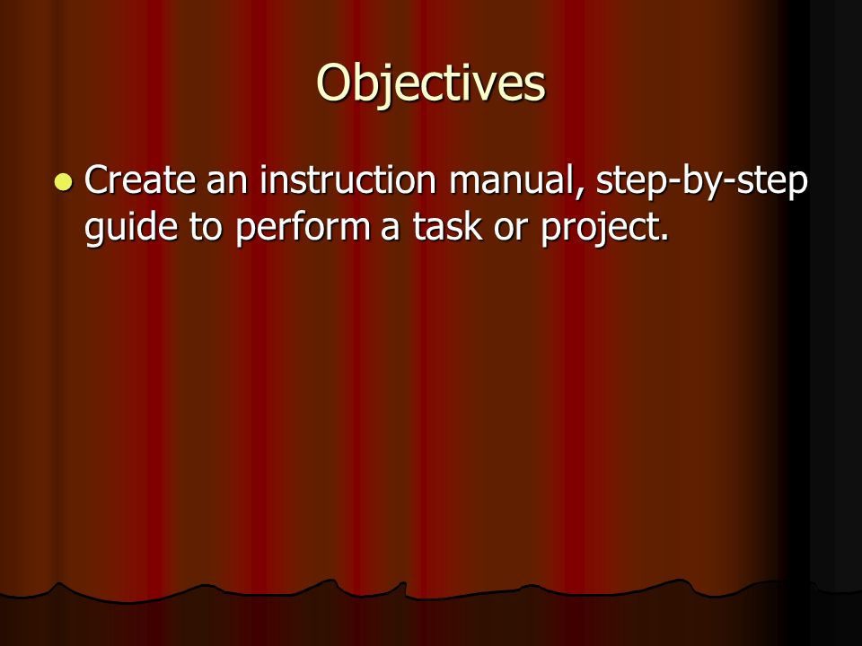 Objectives Create an instruction manual, step-by-step guide to perform a task or project. Create an instruction manual, step-by-step guide to perform