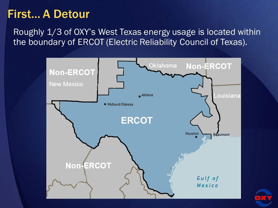 First… A Detour Roughly 1/3 of OXYs West Texas energy usage is located within the boundary of ERCOT (Electric Reliability Council of Texas). ERCOT Non