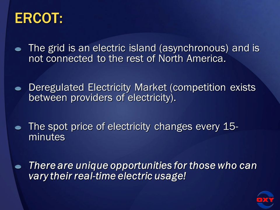 ERCOT: The grid is an electric island (asynchronous) and is not connected to the rest of North America. Deregulated Electricity Market (competition ex