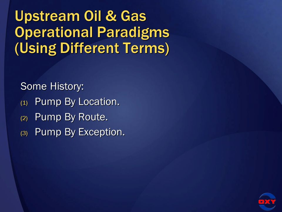 Upstream Oil & Gas Operational Paradigms (Using Different Terms) Some History: (1) Pump By Location. (2) Pump By Route. (3) Pump By Exception.