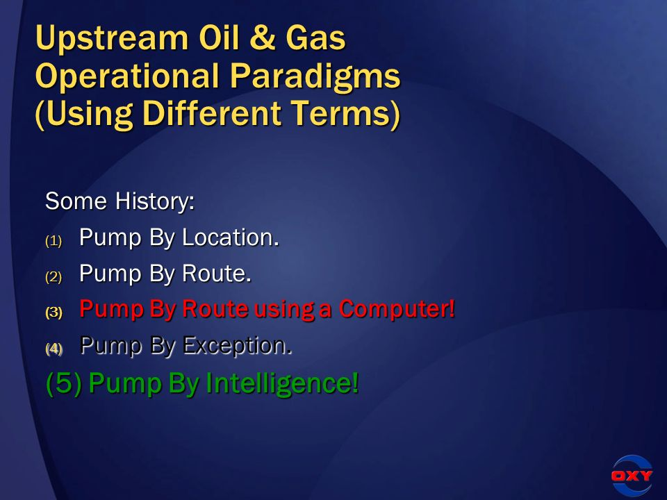 Upstream Oil & Gas Operational Paradigms (Using Different Terms) Some History: (1) Pump By Location. (2) Pump By Route. (3) Pump By Route using a Comp