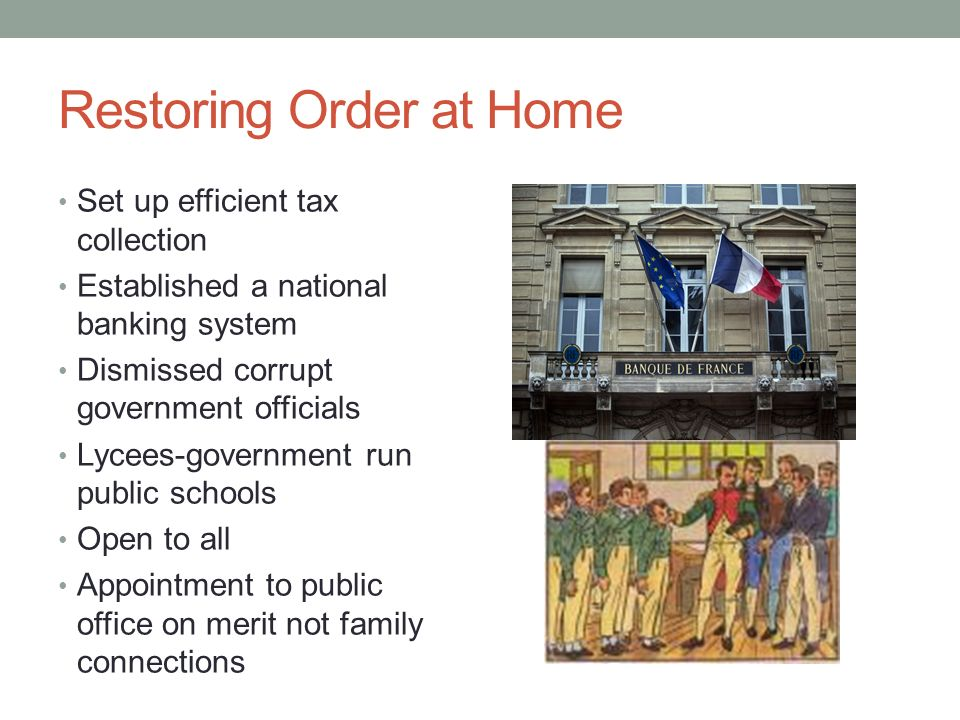 Restoring Order at Home Set up efficient tax collection Established a national banking system Dismissed corrupt government officials Lycees-government