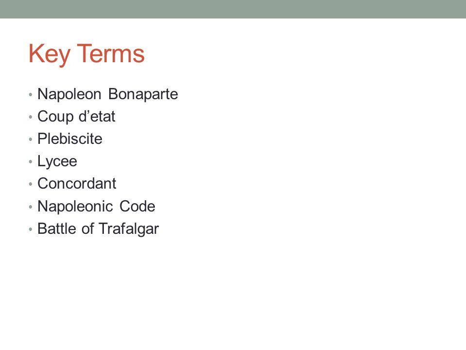 Key Terms Napoleon Bonaparte Coup detat Plebiscite Lycee Concordant Napoleonic Code Battle of Trafalgar
