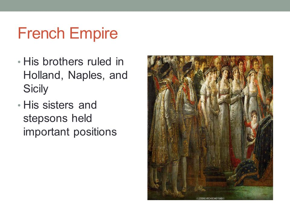French Empire His brothers ruled in Holland, Naples, and Sicily His sisters and stepsons held important positions